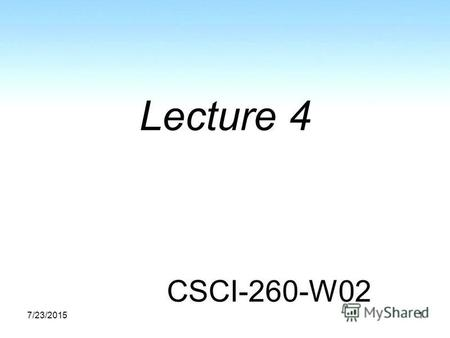 7/23/20151 Lecture 4 CSCI-260-W02. Agenda Homework: common problems, questions Last lecture review 1.4 – Class Organization 1.5 – Data Structures 1.6.