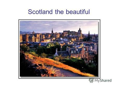 Scotland the beautiful. Edinburgh is the capital of Scotland.