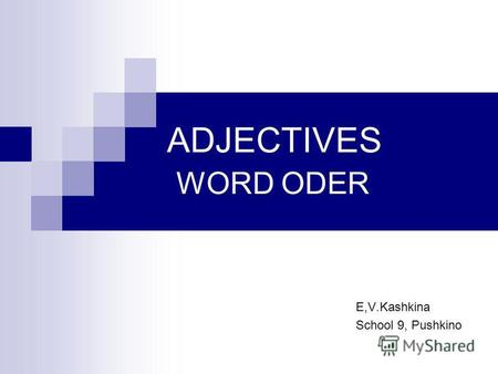 ADJECTIVES WORD ODER E,V.Kashkina School 9, Pushkino.