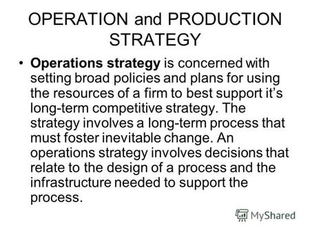 OPERATION and PRODUCTION STRATEGY Operations strategy is concerned with setting broad policies and plans for using the resources of a firm to best support.