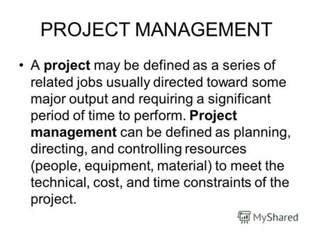 PROJECT MANAGEMENT A project may be defined as a series of related jobs usually directed toward some major output and requiring a significant period of.