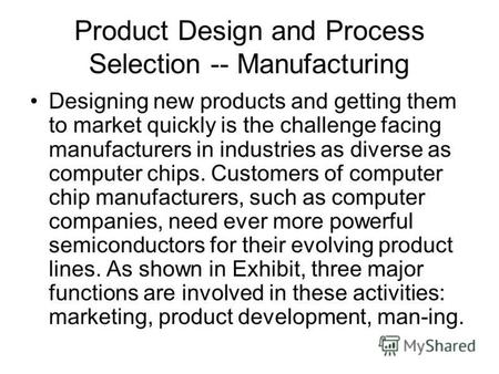 Product Design and Process Selection -- Manufacturing Designing new products and getting them to market quickly is the challenge facing manufacturers in.