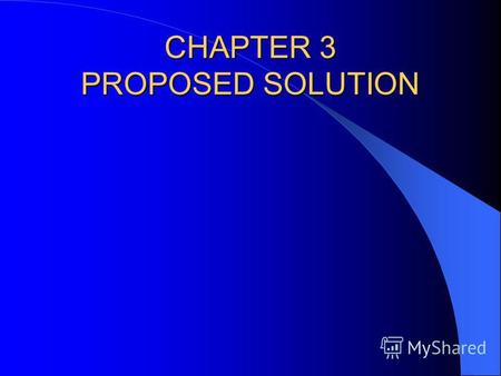 CHAPTER 3 PROPOSED SOLUTION. LEARNING OBJECTIVES This chapter focuses on Develop a Proposed Solution, the second phase of the project life cycle. This.