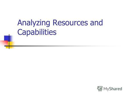 Analyzing Resources and Capabilities. The Role of Resources and Capabilities in Strategy Formulation Strategy is concerned with matching a firms resources.