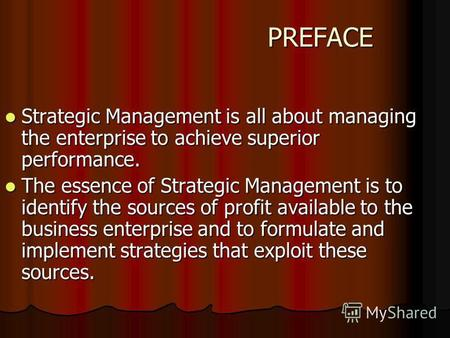 PREFACE PREFACE Strategic Management is all about managing the enterprise to achieve superior performance. Strategic Management is all about managing the.