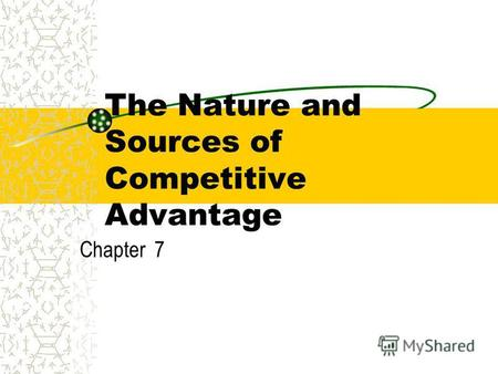 The Nature and Sources of Competitive Advantage Chapter 7.