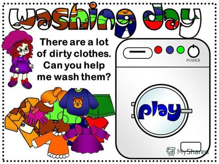 There are a lot of dirty clothes. Can you help me wash them? POWER.