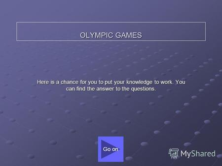 OLYMPIC GAMES Here is a chance for you to put your knowledge to work. You can find the answer to the questions. Go on.