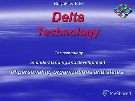 Delta Technology The technology of understanding and development of personality, organizations and states. Bulyuktov B.M.