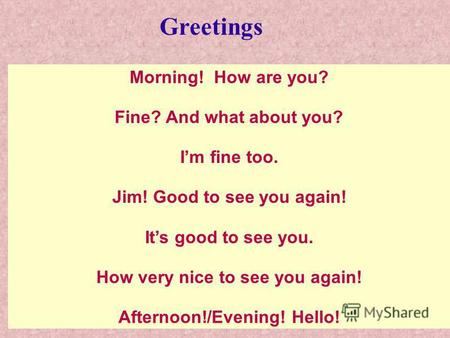 Morning! How are you? Fine? And what about you? Im fine too. Jim! Good to see you again! Its good to see you. How very nice to see you again! Afternoon!/Evening!