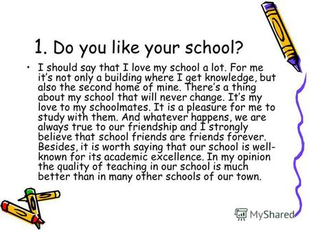 1. Do you like your school? I should say that I love my school a lot. For me its not only a building where I get knowledge, but also the second home of.