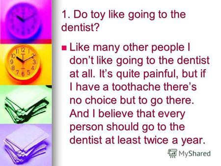 1. Do toy like going to the dentist? Like many other people I dont like going to the dentist at all. Its quite painful, but if I have a toothache theres.