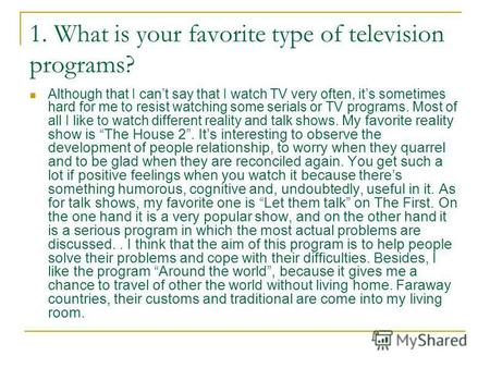 1. What is your favorite type of television programs? Although that I cant say that I watch TV very often, its sometimes hard for me to resist watching.
