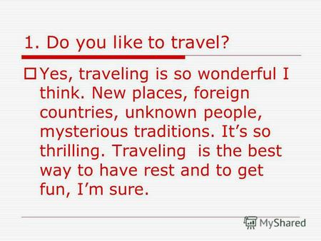 1. Do you like to travel? Yes, traveling is so wonderful I think. New places, foreign countries, unknown people, mysterious traditions. Its so thrilling.