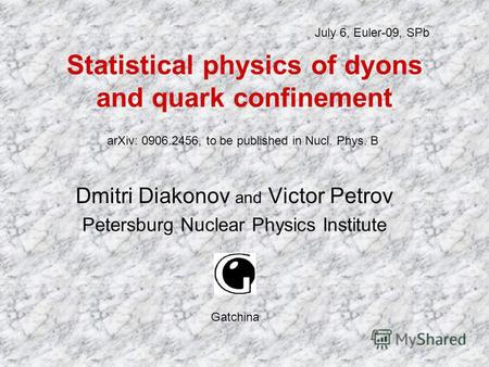 Statistical physics of dyons and quark confinement Dmitri Diakonov and Victor Petrov Petersburg Nuclear Physics Institute July 6, Euler-09, SPb Gatchina.