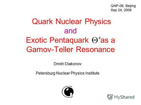 Quark Nuclear Physics and Exotic Pentaquark as a Gamov-Teller Resonance Dmitri Diakonov Petersburg Nuclear Physics Institute QNP-09, Beijing Sep 24, 2009.