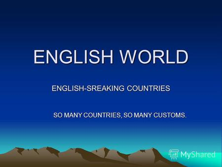 ENGLISH WORLD ENGLISH-SREAKING COUNTRIES SO MANY COUNTRIES, SO MANY CUSTOMS.
