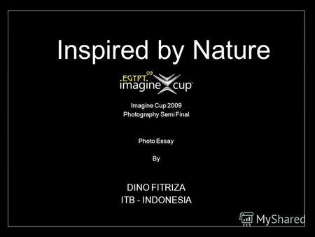 Inspired by Nature Imagine Cup 2009 Photography Semi Final Photo Essay By DINO FITRIZA ITB - INDONESIA.