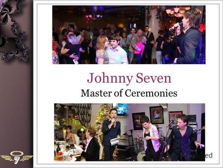 Johnny Seven Master of Ceremonies. Yury Semibratov Age: 28 Education: Manhattan School Of Music, piano and vocal Master of Music & Master of Education.