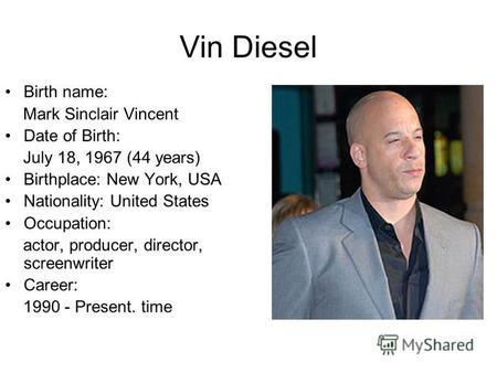 Vin Diesel Birth name: Mark Sinclair Vincent Date of Birth: July 18, 1967 (44 years) Birthplace: New York, USA Nationality: United States Occupation: actor,