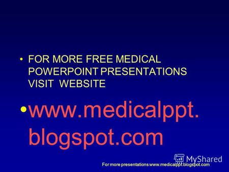 For more presentations www.medicalppt.blogspot.com FOR MORE FREE MEDICAL POWERPOINT PRESENTATIONS VISIT WEBSITE www.medicalppt. blogspot.com.