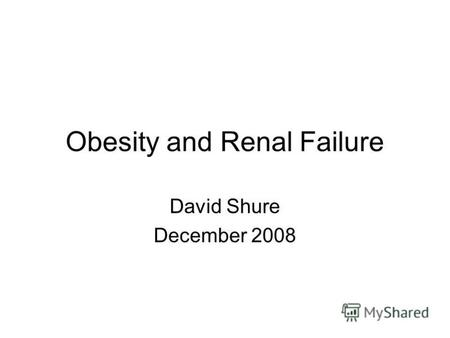 Obesity and Renal Failure David Shure December 2008.