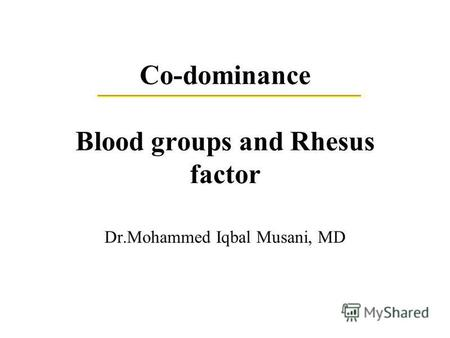 Co-dominance Blood groups and Rhesus factor Dr.Mohammed Iqbal Musani, MD.