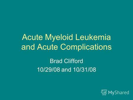 Acute Myeloid Leukemia and Acute Complications Brad Clifford 10/29/08 and 10/31/08.