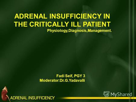 ADRENAL INSUFFICIENCY IN THE CRITICALLY ILL PATIENT Physiology,Diagnosis,Management. Fadi Seif, PGY 3 Moderator:Dr.G.Yadavalli.