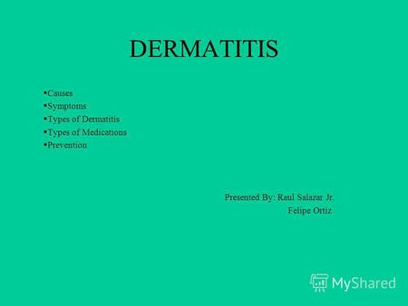 DERMATITIS Causes Symptoms Types of Dermatitis Types of Medications Prevention Presented By: Raul Salazar Jr. Felipe Ortiz.