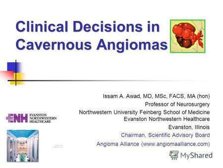 Clinical Decisions in Cavernous Angiomas Issam A. Awad, MD, MSc, FACS, MA (hon) Professor of Neurosurgery Northwestern University Feinberg School of Medicine.