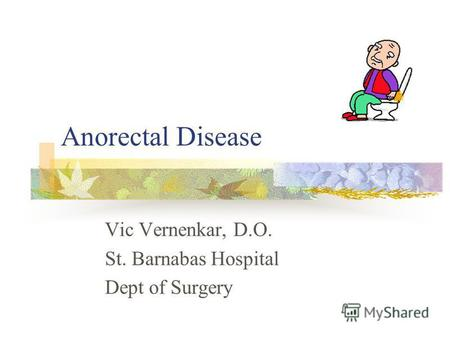 Anorectal Disease Vic Vernenkar, D.O. St. Barnabas Hospital Dept of Surgery.