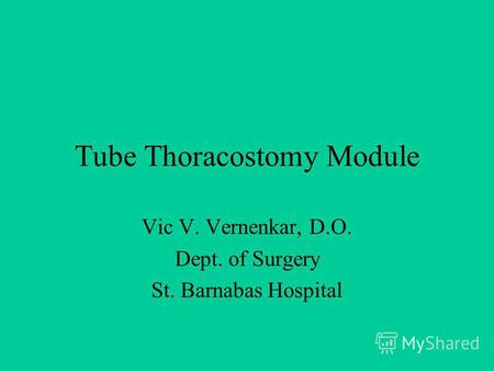 Tube Thoracostomy Module Vic V. Vernenkar, D.O. Dept. of Surgery St. Barnabas Hospital.