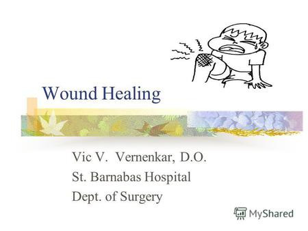 Wound Healing Vic V. Vernenkar, D.O. St. Barnabas Hospital Dept. of Surgery.