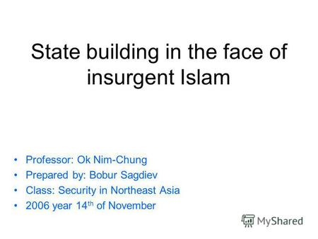 State building in the face of insurgent Islam Professor: Ok Nim-Chung Prepared by: Bobur Sagdiev Class: Security in Northeast Asia 2006 year 14 th of November.
