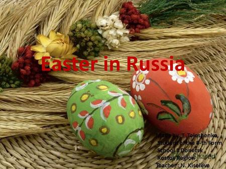 Easter in Russia Made by T.Teleshenko, Student of the 8-th Form School 1 Donetsk Rostov Region Teacher : N. Kiseleva.