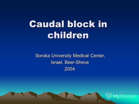 Caudal block in children Soroka University Medical Center, Soroka University Medical Center, Israel, Beer-Sheva 2004.