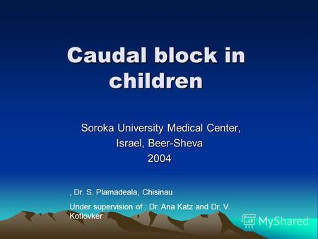 Caudal block in children Soroka University Medical Center, Soroka University Medical Center, Israel, Beer-Sheva 2004, Dr. S. Plamadeala, Chisinau Under.