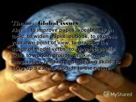 Theme: Global issues Aim: to improve pupils vocabulary on topic, to widen pupils outlook, to express your own point of view, to practice the usage of modal.