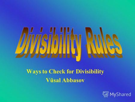 Ways to Check for Divisibility Vüsal Abbasov Dividing By 1 All numbers are divisible by 1.
