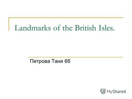 Landmarks of the British Isles. Петрова Таня 6 б.