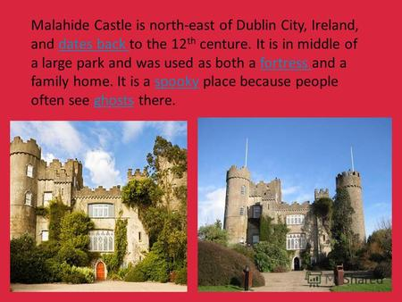 Malahide Castle is north-east of Dublin City, Ireland, and dates back to the 12 th centure. It is in middle of a large park and was used as both a fortress.