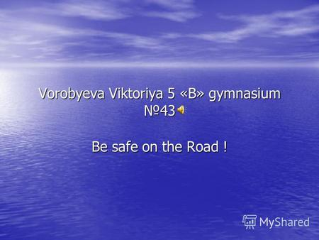 Vorobyeva Viktoriya 5 «B» gymnasium43 Be safe on the Road !