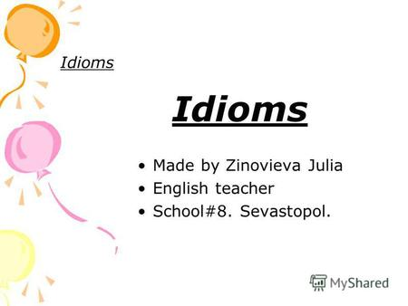 Idioms Made by Zinovieva Julia English teacher School#8. Sevastopol.