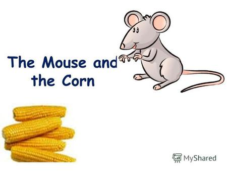 The Mouse and the Corn. Many, many years ago there lived a king who said that anyone who could tell a story for two years would get a piece of land.