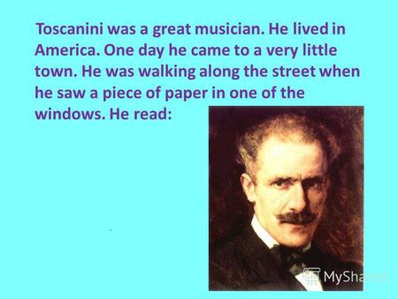 Toscanini was a great musician. He lived in America. One day he came to a very little town. He was walking along the street when he saw a piece of paper.