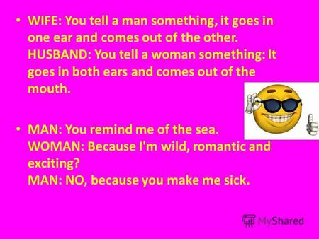 WIFE: You tell a man something, it goes in one ear and comes out of the other. HUSBAND: You tell a woman something: It goes in both ears and comes out.