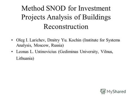 Method SNOD for Investment Projects Analysis of Buildings Reconstruction Oleg I. Larichev, Dmitry Yu. Kochin (Institute for Systems Analysis, Moscow, Russia)
