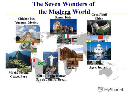 The Seven Wonders of the Modern World Chichen Itza Yucatan, Mexico Christ the Redeemer Rio de Janeiro, Brazil Colosseum Rome, Italy Great Wall China Machu.
