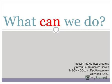 What can we do? Презентацию подготовила учитель английского языка МБОУ «СОШ п. Пробуждение» Дятлова Ю.Ю.